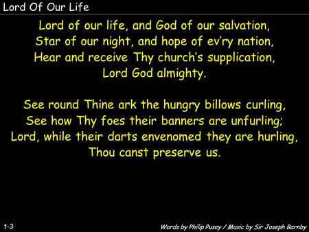 Lord Of Our Life Lord of our life, and God of our salvation, Star of our night, and hope of ev'ry nation, Hear and receive Thy church's supplication, Lord.