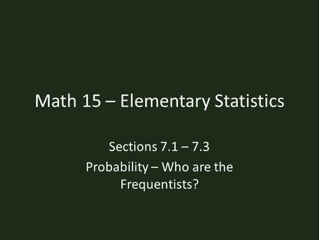 Math 15 – Elementary Statistics Sections 7.1 – 7.3 Probability – Who are the Frequentists?