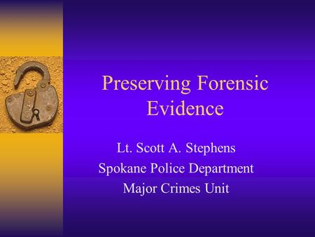 Preserving Forensic Evidence Lt. Scott A. Stephens Spokane Police Department Major Crimes Unit.
