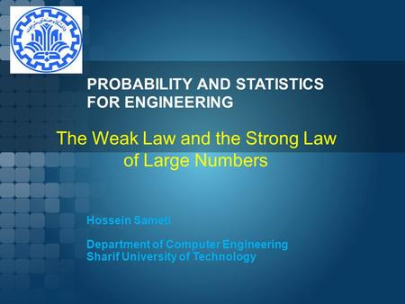 PROBABILITY AND STATISTICS FOR ENGINEERING Hossein Sameti Department of Computer Engineering Sharif University of Technology The Weak Law and the Strong.