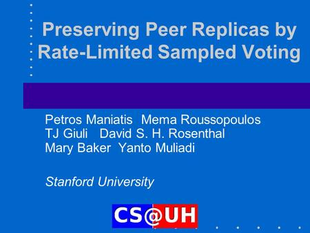 Preserving Peer Replicas by Rate-Limited Sampled Voting Petros Maniatis Mema Roussopoulos TJ Giuli David S. H. Rosenthal Mary Baker Yanto Muliadi Stanford.
