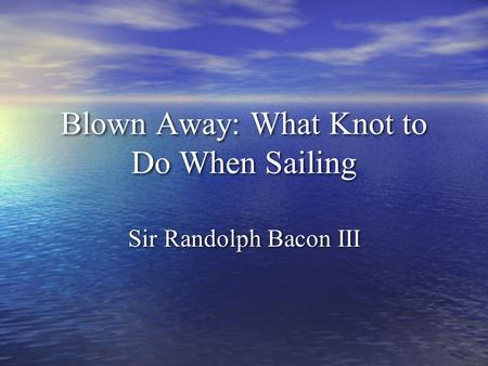 Blown Away: What Knot to Do When Sailing Sir Randolph Bacon III.