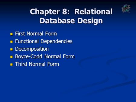 Chapter 8: Relational Database Design First Normal Form First Normal Form Functional Dependencies Functional Dependencies Decomposition Decomposition Boyce-Codd.
