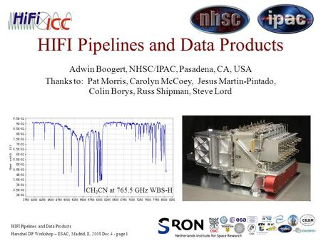 Herschel DP Workshop – ESAC, Madrid, E, 2008 Dec 4 - page 1 HIFI Pipelines and Data Products Adwin Boogert, NHSC/IPAC, Pasadena, CA, USA Thanks to: Pat.