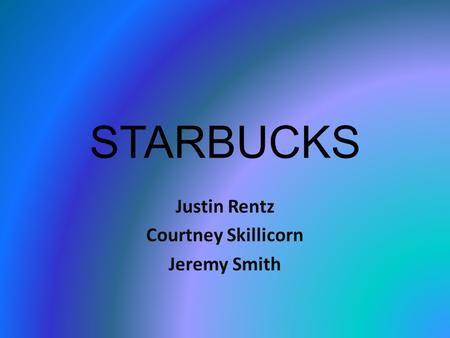 STARBUCKS Justin Rentz Courtney Skillicorn Jeremy Smith.
