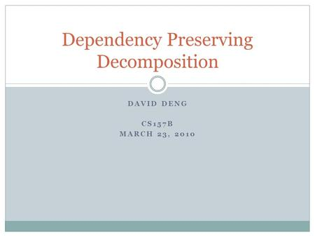 DAVID DENG CS157B MARCH 23, 2010 Dependency Preserving Decomposition.