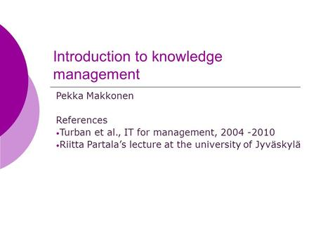 Introduction to knowledge management Pekka Makkonen References Turban et al., IT for management, 2004 -2010 Riitta Partala's lecture at the university.