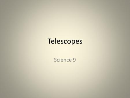 Telescopes Science 9. Telescopes The main purpose of a telescope is to gather light Images that form can be recorded by taking a picture or a video.