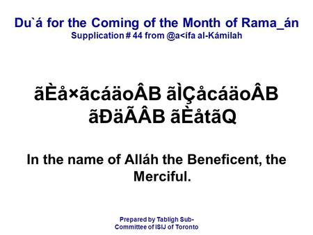 Prepared by Tablígh Sub- Committee of ISIJ of Toronto Du`á for the Coming of the Month of Rama_án Supplication # 44 al-Kámilah ãÈå×ãcáäoÂB.