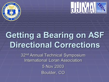 Getting a Bearing on ASF Directional Corrections 32 nd Annual Technical Symposium International Loran Association 5 Nov 2003 Boulder, CO.