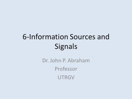 6-Information Sources and Signals Dr. John P. Abraham Professor UTRGV.