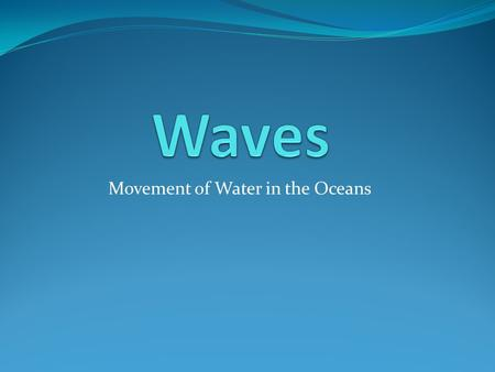 Movement of Water in the Oceans. What are Ocean Waves? Ocean Waves are the large scale movement of energy through water molecules. The wave energy moves.