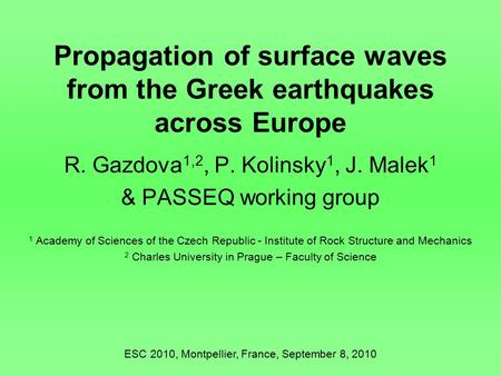 Propagation of surface waves from the Greek earthquakes across Europe R. Gazdova 1,2, P. Kolinsky 1, J. Malek 1 & PASSEQ working group 1 Academy of Sciences.