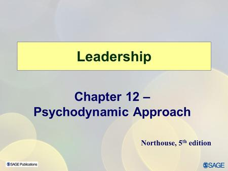 Leadership Chapter 12 – Psychodynamic Approach Northouse, 5 th edition.