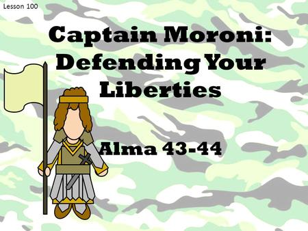 Lesson 100 Captain Moroni: Defending Your Liberties Alma 43-44.