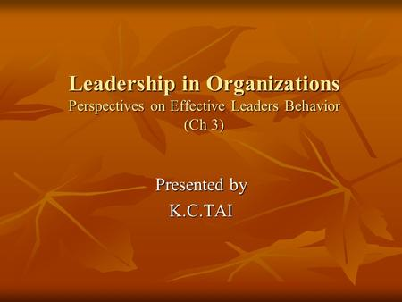 Leadership in Organizations Perspectives on Effective Leaders Behavior (Ch 3) Presented by K.C.TAI.