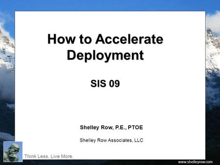 Think Less. Live More Think Less. Live More. www.shelleyrow.com How to Accelerate How to AccelerateDeployment SIS 09 Shelley Row, P.E., PTOE Shelley Row.