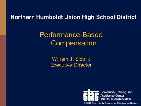 Northern Humboldt Union High School District Performance-Based Compensation William J. Slotnik Executive Director Community Training and Assistance Center.