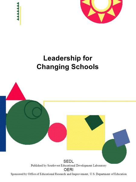 Leadership for Changing Schools SEDL Published by Southwest Educational Development Laboratory OERI Sponsored by Office of Educational Research and Improvement,