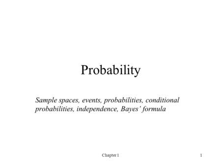 Chapter 11 Probability Sample spaces, events, probabilities, conditional probabilities, independence, Bayes' formula.