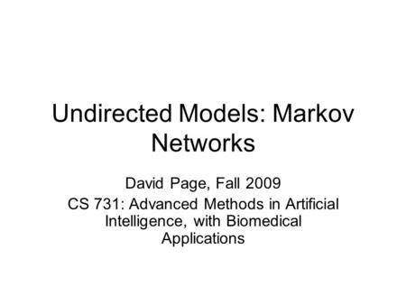 Undirected Models: Markov Networks David Page, Fall 2009 CS 731: Advanced Methods in Artificial Intelligence, with Biomedical Applications.