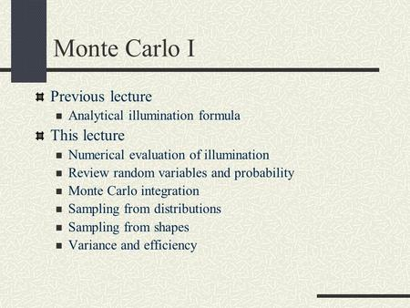 Monte Carlo I Previous lecture Analytical illumination formula This lecture Numerical evaluation of illumination Review random variables and probability.