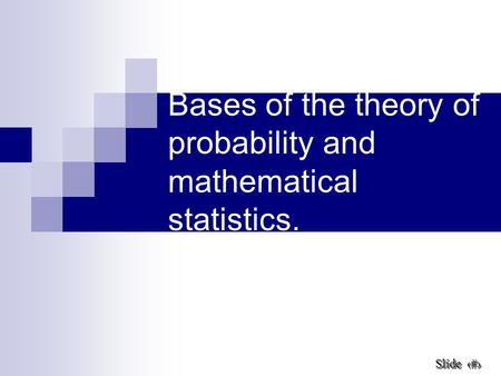 1 Slide Slide Bases of the theory of probability and mathematical statistics.