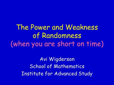 The Power and Weakness of Randomness (when you are short on time) Avi Wigderson School of Mathematics Institute for Advanced Study.