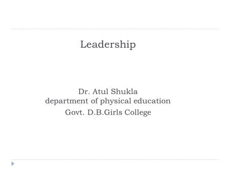 Leadership Dr. Atul Shukla department of physical education Govt. D.B.Girls College.