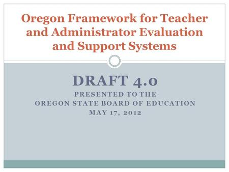 DRAFT 4.0 PRESENTED TO THE OREGON STATE BOARD OF EDUCATION MAY 17, 2012 Oregon Framework for Teacher and Administrator Evaluation and Support Systems.