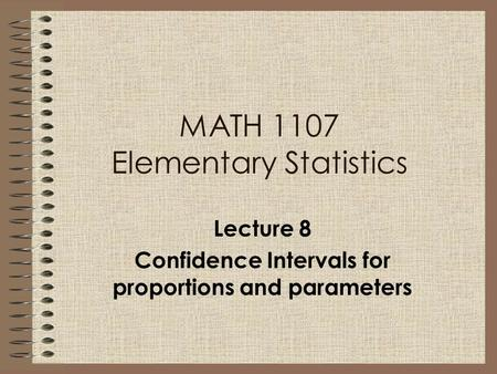 MATH 1107 Elementary Statistics Lecture 8 Confidence Intervals for proportions and parameters.