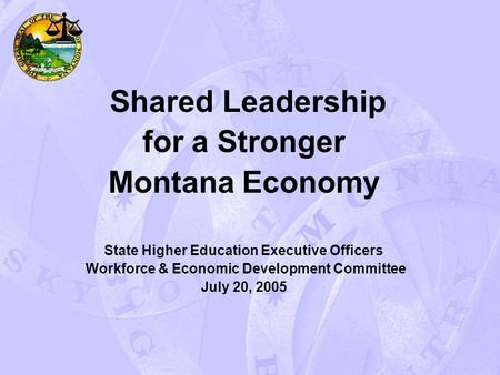 Shared Leadership for a Stronger Montana Economy State Higher Education Executive Officers Workforce & Economic Development Committee July 20, 2005.