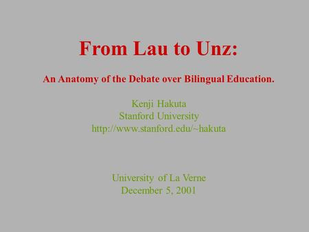 From Lau to Unz: An Anatomy of the Debate over Bilingual Education. Kenji Hakuta Stanford University  University of La Verne.