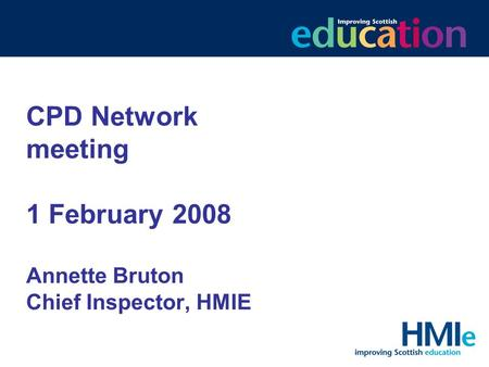 CPD Network meeting 1 February 2008 Annette Bruton Chief Inspector, HMIE.
