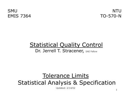 1 SMU EMIS 7364 NTU TO-570-N Tolerance Limits Statistical Analysis & Specification Updated: 2/14/02 Statistical Quality Control Dr. Jerrell T. Stracener,