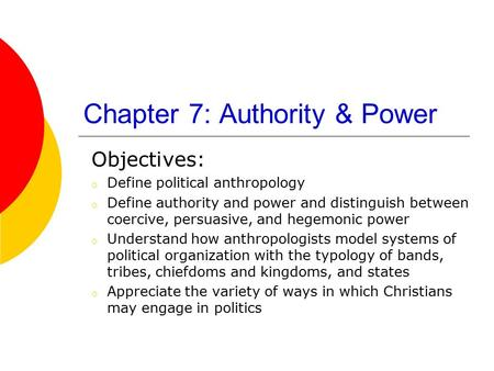 Chapter 7: Authority & Power Objectives: o Define political anthropology o Define authority and power and distinguish between coercive, persuasive, and.