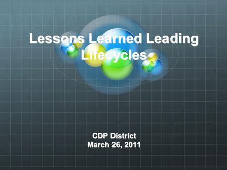 Lessons Learned Leading Lifecycles CDP District March 26, 2011.