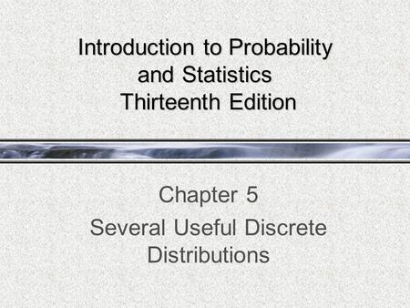 Introduction to Probability and Statistics Thirteenth Edition Chapter 5 Several Useful Discrete Distributions.