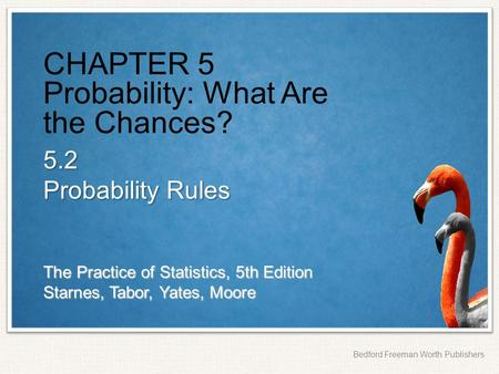 The Practice of Statistics, 5th Edition Starnes, Tabor, Yates, Moore Bedford Freeman Worth Publishers CHAPTER 5 Probability: What Are the Chances? 5.2.