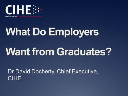 What Do Employers Want from Graduates? Dr David Docherty, Chief Executive, CIHE.