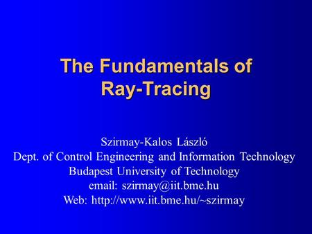 The Fundamentals of Ray-Tracing Szirmay-Kalos László Dept. of Control Engineering and Information Technology Budapest University of Technology