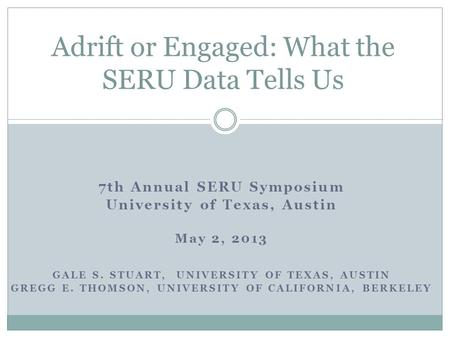 7th Annual SERU Symposium University of Texas, Austin May 2, 2013 GALE S. STUART, UNIVERSITY OF TEXAS, AUSTIN GREGG E. THOMSON, UNIVERSITY OF CALIFORNIA,