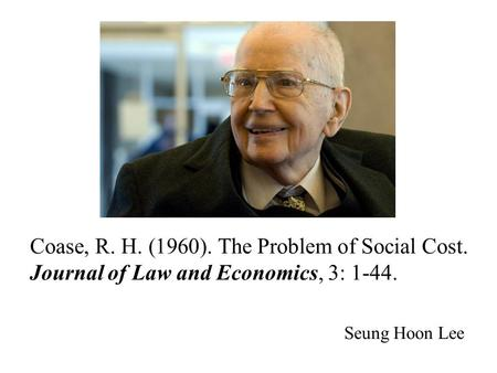 Coase, R. H. (1960). The Problem of Social Cost. Journal of Law and Economics, 3: 1-44. Seung Hoon Lee.
