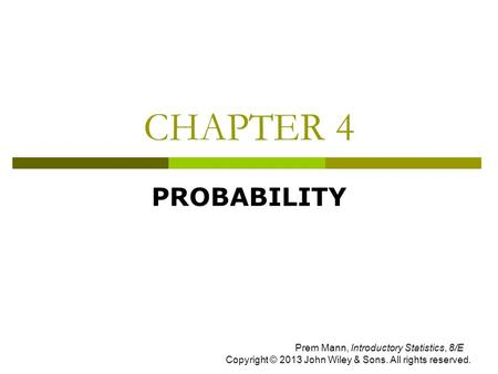 CHAPTER 4 PROBABILITY Prem Mann, Introductory Statistics, 8/E Copyright © 2013 John Wiley & Sons. All rights reserved.