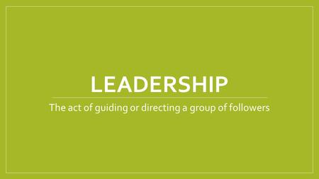 LEADERSHIP The act of guiding or directing a group of followers.
