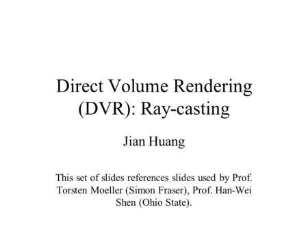 Direct Volume Rendering (DVR): Ray-casting Jian Huang This set of slides references slides used by Prof. Torsten Moeller (Simon Fraser), Prof. Han-Wei.