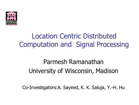 Location Centric Distributed Computation and Signal Processing Parmesh Ramanathan University of Wisconsin, Madison Co-Investigators:A. Sayeed, K. K. Saluja,