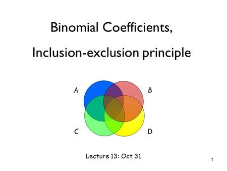 Binomial Coefficients, Inclusion-exclusion principle Lecture 13: Oct 31 AB CD 1.