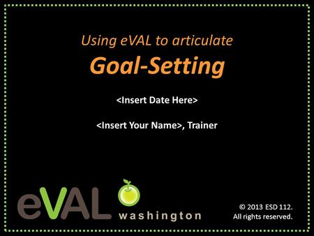 Using eVAL to articulate Goal-Setting, Trainer Using eVAL to articulate Goal-Setting, Trainer © 2013 ESD 112. All rights reserved.