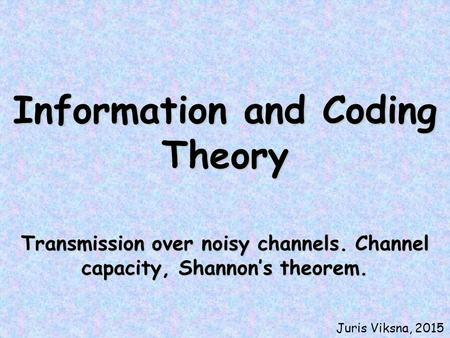 Information and Coding Theory Transmission over noisy channels. Channel capacity, Shannon's theorem. Juris Viksna, 2015.